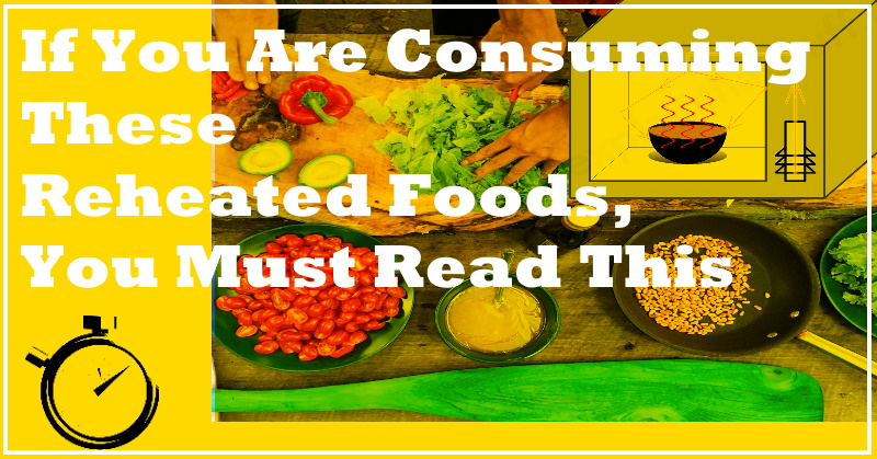 If You Are Consuming These Reheated Foods, You Must Read This