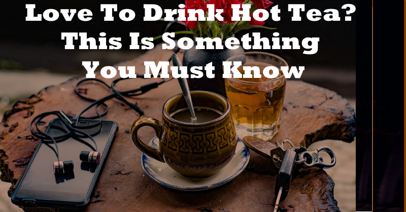 Love To Drink Hot Tea? This Is Something You Must Know